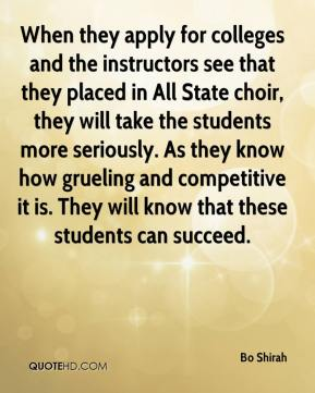 Bo Shirah - When they apply for colleges and the instructors see that they placed in All State choir, they will take the students more seriously. As they know how grueling and competitive it is. They will know that these students can succeed.