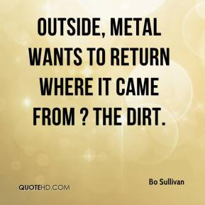 Bo Sullivan - Outside, metal wants to return where it came from ? the dirt.