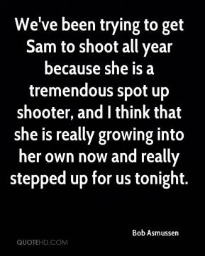 Bob Asmussen - We've been trying to get Sam to shoot all year because she is a tremendous spot up shooter, and I think that she is really growing into her own now and really stepped up for us tonight.