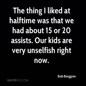 Bob Berggren - The thing I liked at halftime was that we had about 15 or 20 assists. Our kids are very unselfish right now.