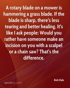 Bob Dale - A rotary blade on a mower is hammering a grass blade. If the blade is sharp, there's less tearing and better healing. It's like I ask people: Would you rather have someone make an incision on you with a scalpel or a chain saw? That's the difference.