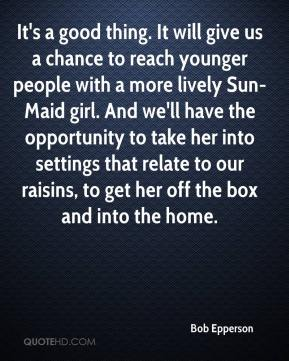 Bob Epperson - It's a good thing. It will give us a chance to reach younger people with a more lively Sun-Maid girl. And we'll have the opportunity to take her into settings that relate to our raisins, to get her off the box and into the home.