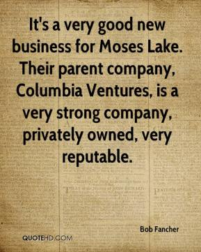 Bob Fancher - It's a very good new business for Moses Lake. Their parent company, Columbia Ventures, is a very strong company, privately owned, very reputable.