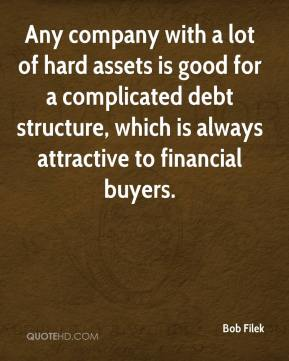 Bob Filek - Any company with a lot of hard assets is good for a complicated debt structure, which is always attractive to financial buyers.