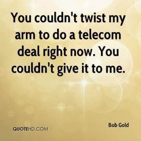 Bob Gold - You couldn't twist my arm to do a telecom deal right now. You couldn't give it to me.