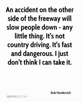 Bob Herakovich - An accident on the other side of the freeway will slow people down - any little thing. It's not country driving. It's fast and dangerous. I just don't think I can take it.
