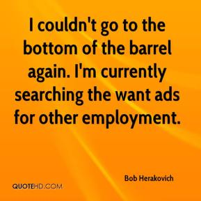 Bob Herakovich - I couldn't go to the bottom of the barrel again. I'm currently searching the want ads for other employment.