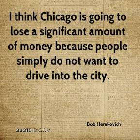 Bob Herakovich - I think Chicago is going to lose a significant amount of money because people simply do not want to drive into the city.