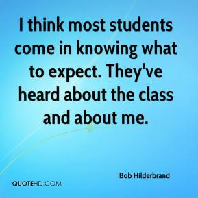 Bob Hilderbrand - I think most students come in knowing what to expect. They've heard about the class and about me.