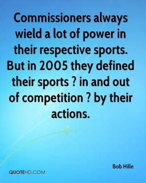 Bob Hille - Commissioners always wield a lot of power in their respective sports. But in 2005 they defined their sports ? in and out of competition ? by their actions.
