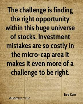 Bob Kern - The challenge is finding the right opportunity within this huge universe of stocks. Investment mistakes are so costly in the micro-cap area it makes it even more of a challenge to be right.