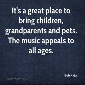 Bob Kyler - It's a great place to bring children, grandparents and pets. The music appeals to all ages.