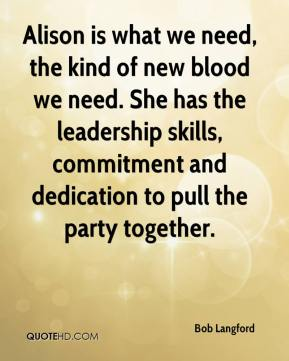 Bob Langford - Alison is what we need, the kind of new blood we need. She has the leadership skills, commitment and dedication to pull the party together.