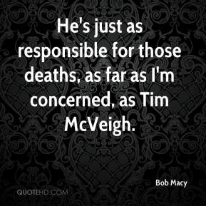 Bob Macy - He's just as responsible for those deaths, as far as I'm concerned, as Tim McVeigh.