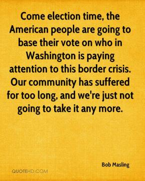 Come election time, the American people are going to base their vote on who in Washington is paying attention to this border crisis. Our community has suffered for too long, and we're just not going to take it any more.