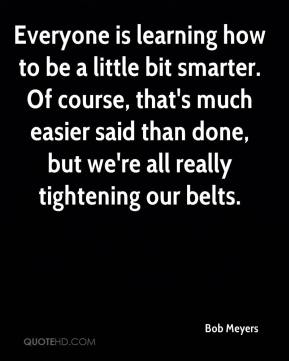 Bob Meyers - Everyone is learning how to be a little bit smarter. Of course, that's much easier said than done, but we're all really tightening our belts.