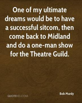 Bob Murdy - One of my ultimate dreams would be to have a successful sitcom, then come back to Midland and do a one-man show for the Theatre Guild.