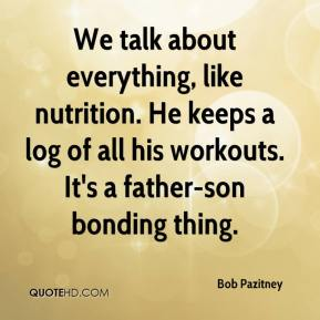 Bob Pazitney - We talk about everything, like nutrition. He keeps a log of all his workouts. It's a father-son bonding thing.