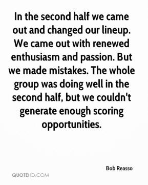 Bob Reasso - In the second half we came out and changed our lineup. We came out with renewed enthusiasm and passion. But we made mistakes. The whole group was doing well in the second half, but we couldn't generate enough scoring opportunities.