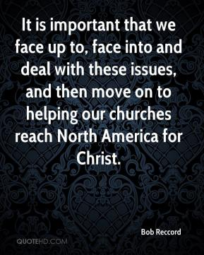 Bob Reccord - It is important that we face up to, face into and deal with these issues, and then move on to helping our churches reach North America for Christ.