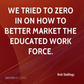 Bob Stallings - We tried to zero in on how to better market the educated work force.