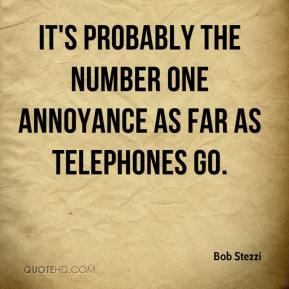Bob Stezzi - It's probably the number one annoyance as far as telephones go.