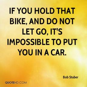 Bob Stuber - If you hold that bike, and do not let go, it's impossible to put you in a car.