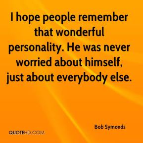 Bob Symonds - I hope people remember that wonderful personality. He was never worried about himself, just about everybody else.