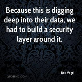 Bob Vogel - Because this is digging deep into their data, we had to build a security layer around it.