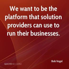 Bob Vogel - We want to be the platform that solution providers can use to run their businesses.