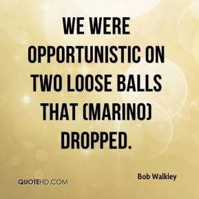 Bob Walkley - We were opportunistic on two loose balls that (Marino) dropped.