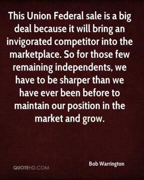 Bob Warrington - This Union Federal sale is a big deal because it will bring an invigorated competitor into the marketplace. So for those few remaining independents, we have to be sharper than we have ever been before to maintain our position in the market and grow.