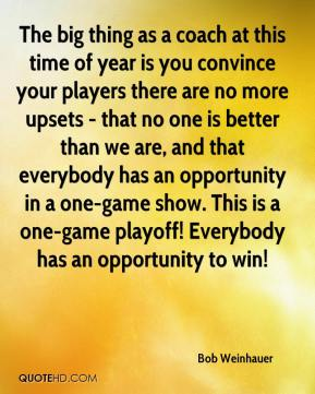 Bob Weinhauer - The big thing as a coach at this time of year is you convince your players there are no more upsets - that no one is better than we are, and that everybody has an opportunity in a one-game show. This is a one-game playoff! Everybody has an opportunity to win!