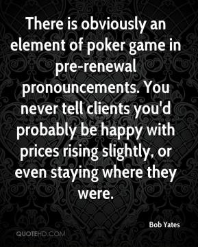 Bob Yates - There is obviously an element of poker game in pre-renewal pronouncements. You never tell clients you'd probably be happy with prices rising slightly, or even staying where they were.