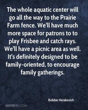 Bobbie Herakovich - The whole aquatic center will go all the way to the Prairie Farm fence. We'll have much more space for patrons to to play Frisbee and catch rays. We'll have a picnic area as well. It's definitely designed to be family-oriented, to encourage family gatherings.