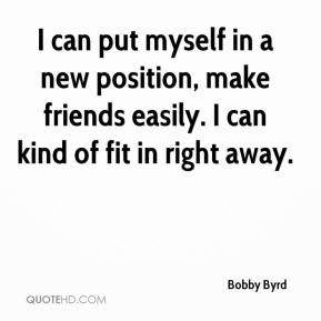 Bobby Byrd - I can put myself in a new position, make friends easily. I can kind of fit in right away.
