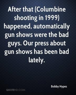 Bobby Hypes - After that (Columbine shooting in 1999) happened, automatically gun shows were the bad guys. Our press about gun shows has been bad lately.