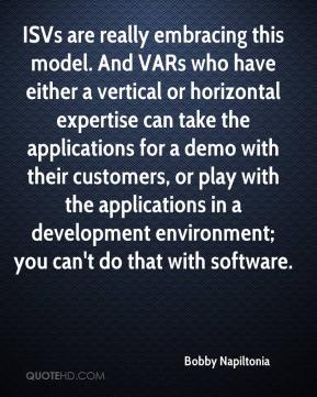 Bobby Napiltonia - ISVs are really embracing this model. And VARs who have either a vertical or horizontal expertise can take the applications for a demo with their customers, or play with the applications in a development environment; you can't do that with software.