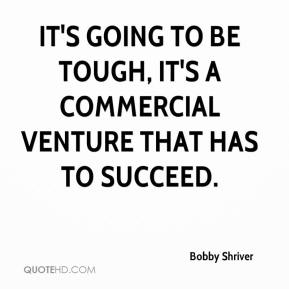 Bobby Shriver - It's going to be tough, it's a commercial venture that has to succeed.