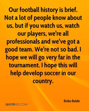Bobo Balde - Our football history is brief. Not a lot of people know about us, but if you watch us, watch our players, we're all professionals and we've got a good team. We're not so bad. I hope we will go very far in the tournament. I hope this will help develop soccer in our country.