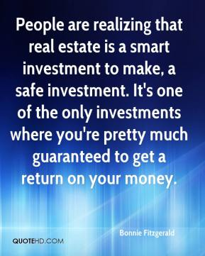 Bonnie Fitzgerald - People are realizing that real estate is a smart investment to make, a safe investment. It's one of the only investments where you're pretty much guaranteed to get a return on your money.