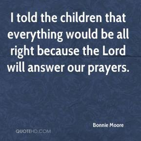 Bonnie Moore - I told the children that everything would be all right because the Lord will answer our prayers.