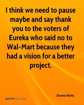 Bonnie Neely - I think we need to pause maybe and say thank you to the voters of Eureka who said no to Wal-Mart because they had a vision for a better project.