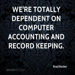 Brad Becker - We're totally dependent on computer accounting and record keeping.