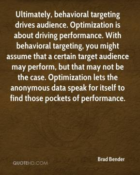 Ultimately, behavioral targeting drives audience. Optimization is about driving performance. With behavioral targeting, you might assume that a certain target audience may perform, but that may not be the case. Optimization lets the anonymous data speak for itself to find those pockets of performance.