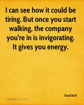 I can see how it could be tiring. But once you start walking, the company you're in is invigorating. It gives you energy.