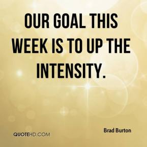 Brad Burton - Our goal this week is to up the intensity.