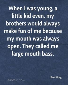 Brad Hoag - When I was young, a little kid even, my brothers would always make fun of me because my mouth was always open. They called me large mouth bass.