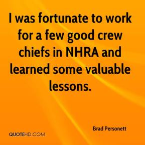 Brad Personett - I was fortunate to work for a few good crew chiefs in NHRA and learned some valuable lessons.