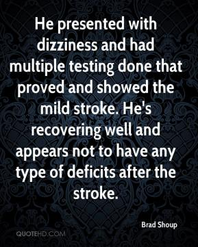 Brad Shoup - He presented with dizziness and had multiple testing done that proved and showed the mild stroke. He's recovering well and appears not to have any type of deficits after the stroke.
